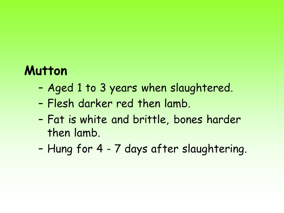 Mutton –Aged 1 to 3 years when slaughtered. –Flesh darker red then lamb. –Fat is white and brittle, bones harder then lamb. –Hung for 4 - 7 days after