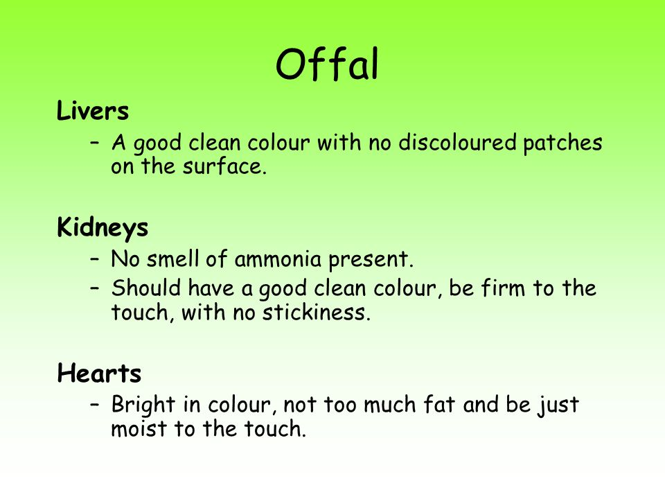 Offal Livers –A good clean colour with no discoloured patches on the surface. Kidneys –No smell of ammonia present. –Should have a good clean colour,