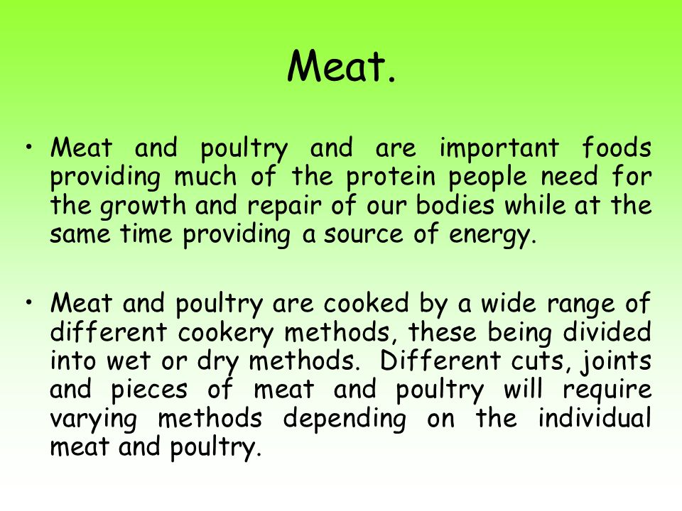 Meat. Meat and poultry and are important foods providing much of the protein people need for the growth and repair of our bodies while at the same tim
