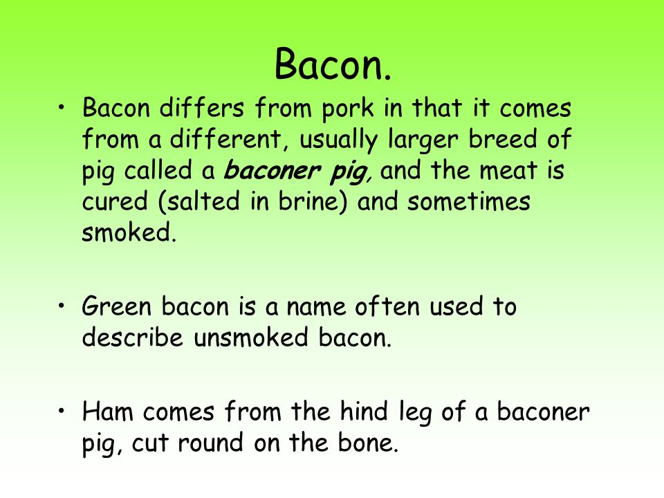 Bacon. Bacon differs from pork in that it comes from a different, usually larger breed of pig called a baconer pig, and the meat is cured (salted in b