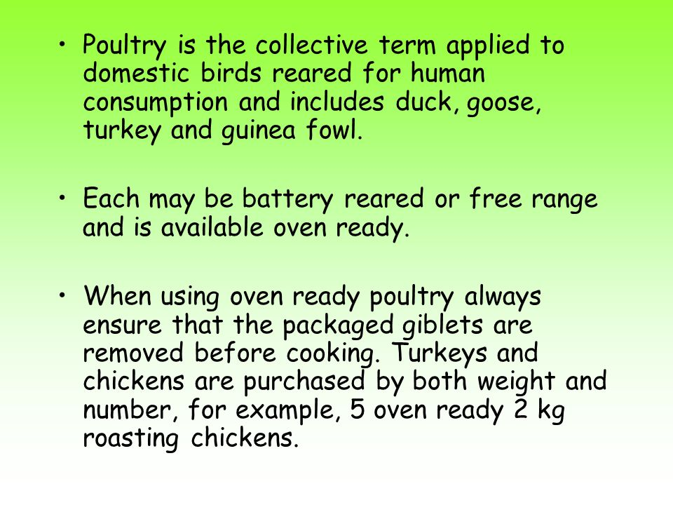 Poultry is the collective term applied to domestic birds reared for human consumption and includes duck, goose, turkey and guinea fowl. Each may be ba