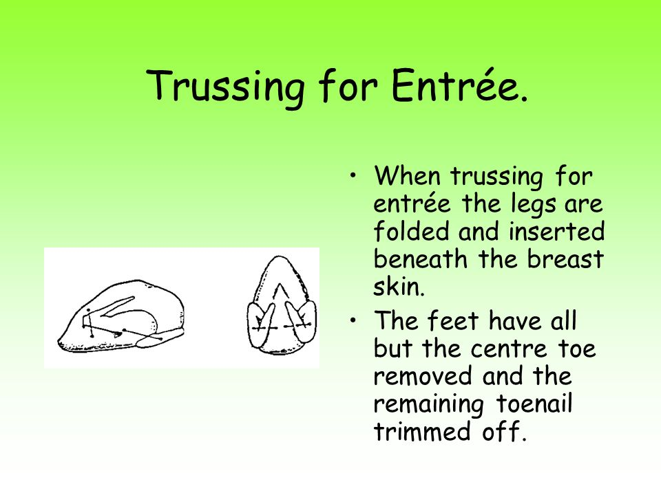 Trussing for Entrée. When trussing for entrée the legs are folded and inserted beneath the breast skin. The feet have all but the centre toe removed a