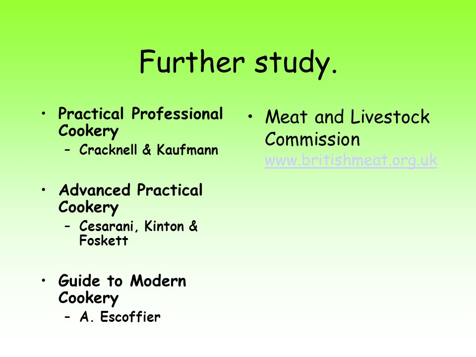 Further study. Practical Professional Cookery –Cracknell & Kaufmann Advanced Practical Cookery –Cesarani, Kinton & Foskett Guide to Modern Cookery –A.