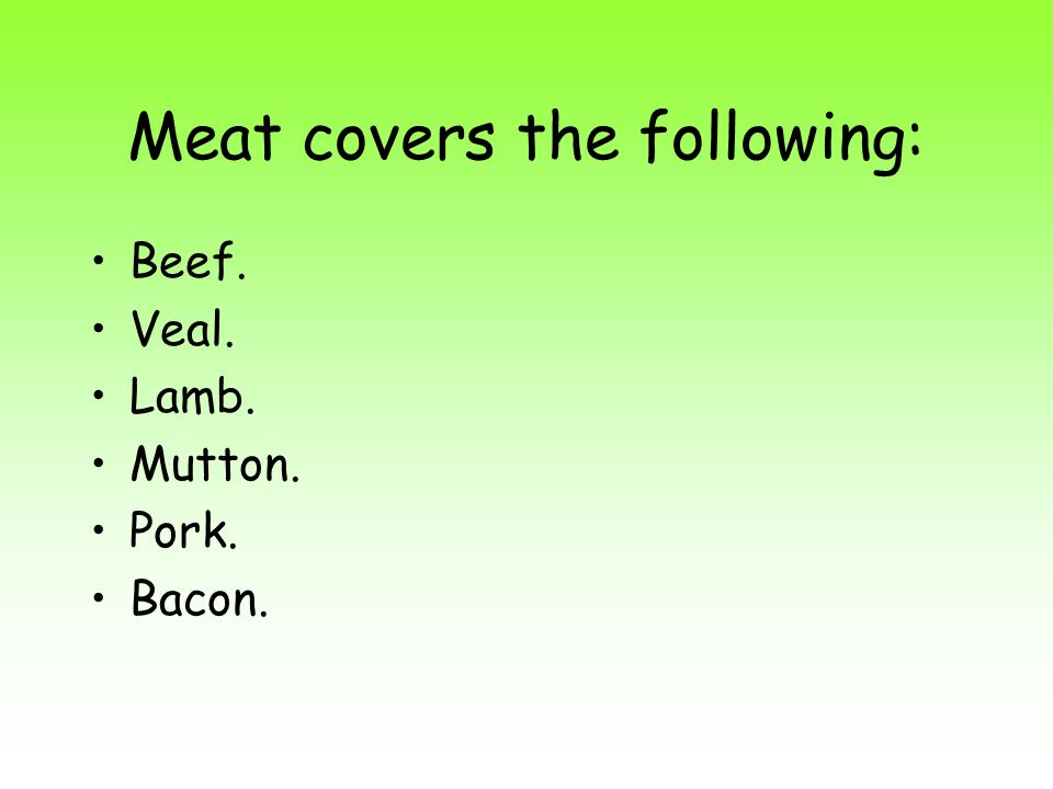 Meat covers the following: Beef. Veal. Lamb. Mutton. Pork. Bacon.