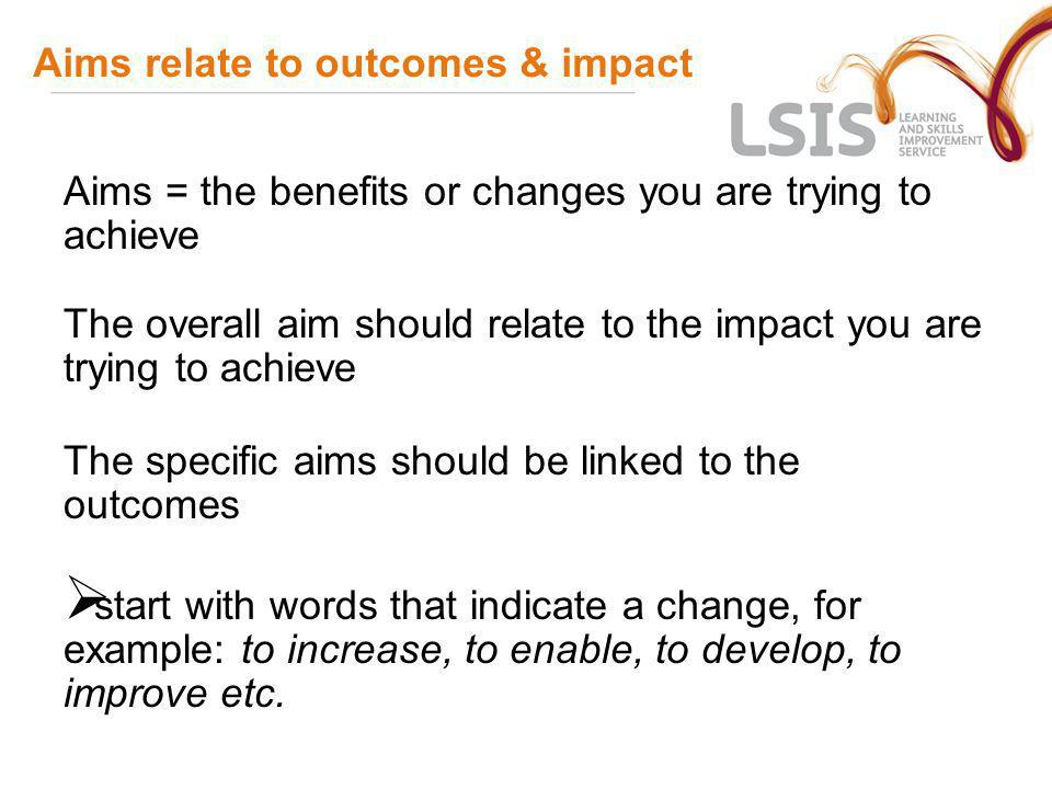 Aims relate to outcomes & impact Aims = the benefits or changes you are trying to achieve The overall aim should relate to the impact you are trying t