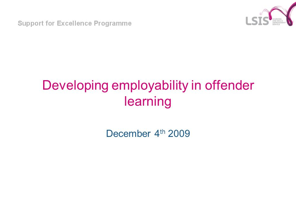 Developing employability in offender learning December 4 th 2009