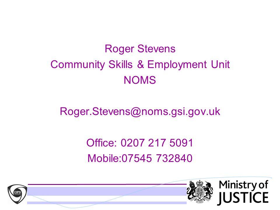 Roger Stevens Community Skills & Employment Unit NOMS Roger.Stevens@noms.gsi.gov.uk Office: 0207 217 5091 Mobile:07545 732840