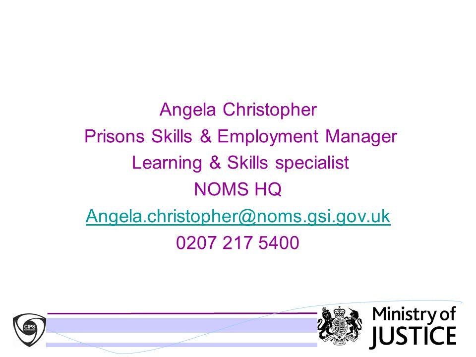 Angela Christopher Prisons Skills & Employment Manager Learning & Skills specialist NOMS HQ Angela.christopher@noms.gsi.gov.uk 0207 217 5400