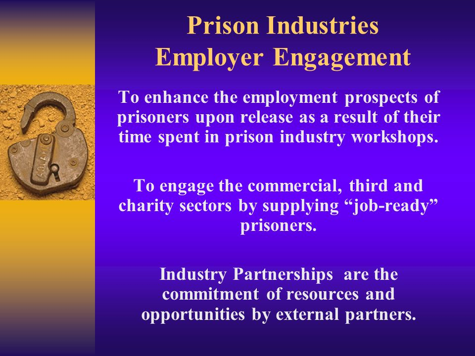 Prison Industries Employer Engagement To enhance the employment prospects of prisoners upon release as a result of their time spent in prison industry