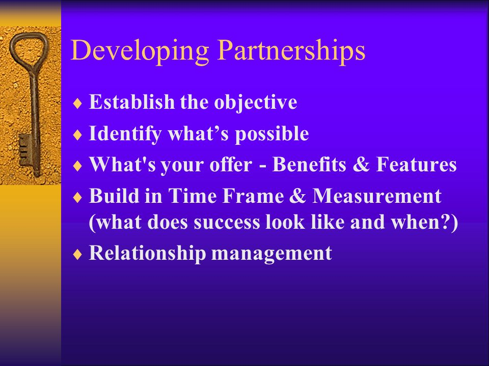 Developing Partnerships Establish the objective Identify whats possible What's your offer - Benefits & Features Build in Time Frame & Measurement (wha