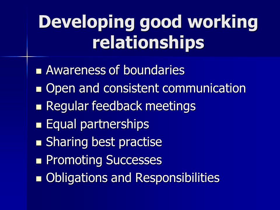 Developing good working relationships Awareness of boundaries Awareness of boundaries Open and consistent communication Open and consistent communicat