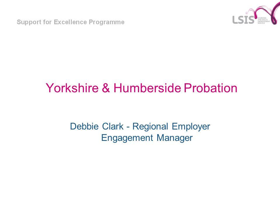 Yorkshire & Humberside Probation Debbie Clark - Regional Employer Engagement Manager