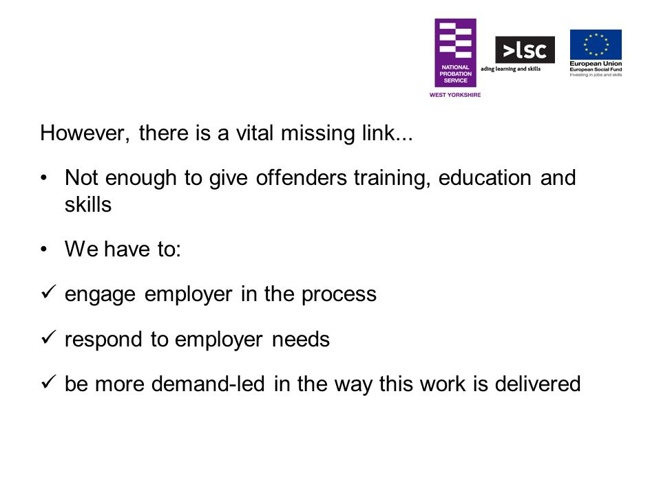 However, there is a vital missing link... Not enough to give offenders training, education and skills We have to: engage employer in the process respo