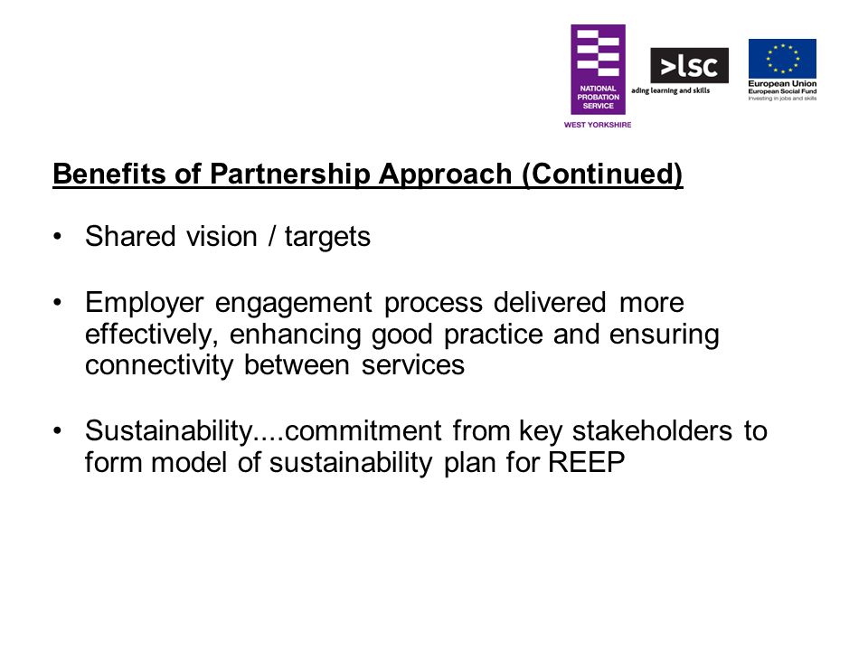 Benefits of Partnership Approach (Continued) Shared vision / targets Employer engagement process delivered more effectively, enhancing good practice a