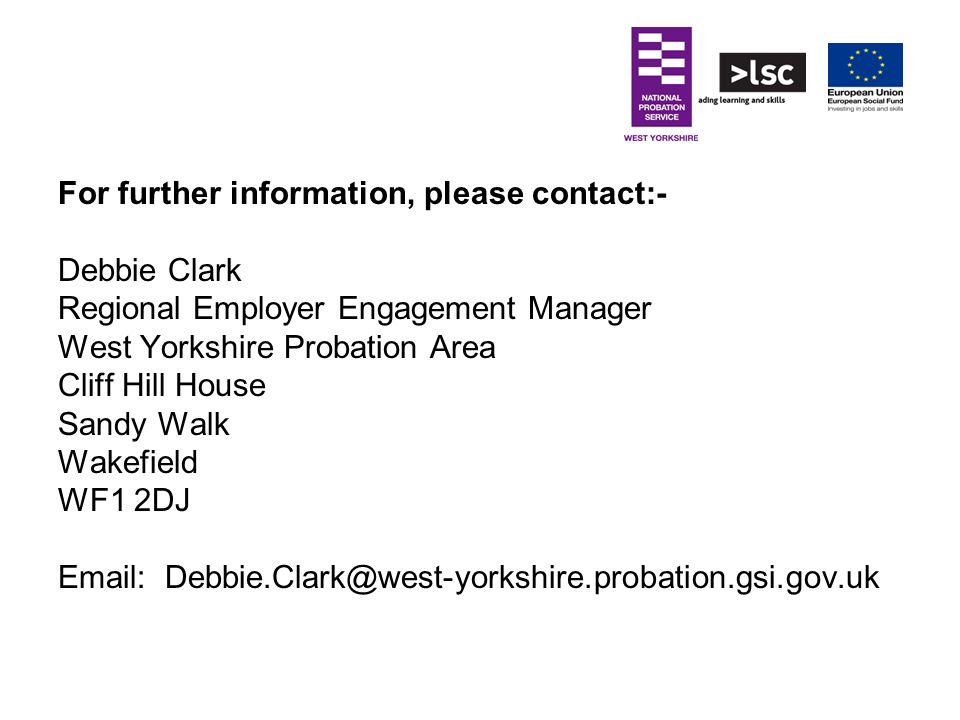 For further information, please contact:- Debbie Clark Regional Employer Engagement Manager West Yorkshire Probation Area Cliff Hill House Sandy Walk