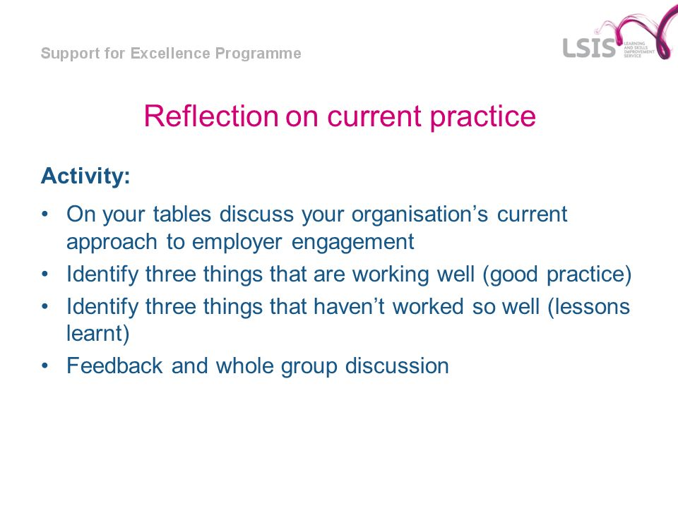 Reflection on current practice Activity: On your tables discuss your organisations current approach to employer engagement Identify three things that