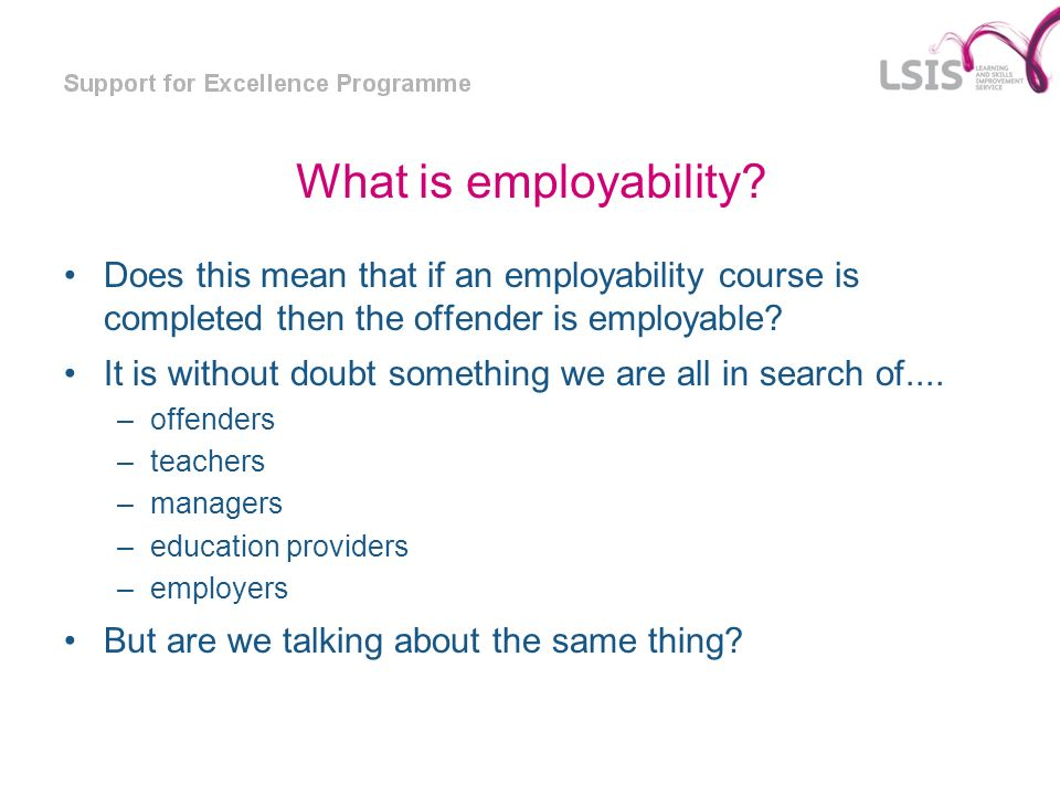 What is employability? Does this mean that if an employability course is completed then the offender is employable? It is without doubt something we a