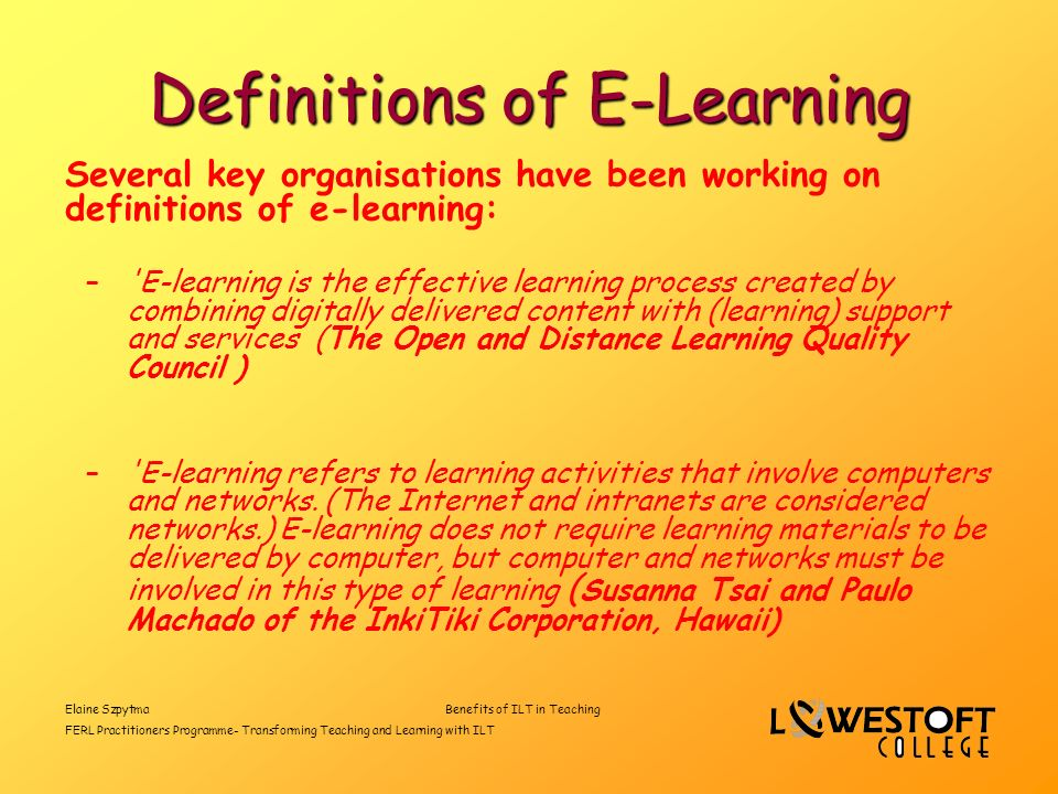 Elaine SzpytmaBenefits of ILT in Teaching FERL Practitioners Programme- Transforming Teaching and Learning with ILT Definitions of E-Learning Several key organisations have been working on definitions of e-learning: – E-learning is the effective learning process created by combining digitally delivered content with (learning) support and services (The Open and Distance Learning Quality Council ) – E-learning refers to learning activities that involve computers and networks.