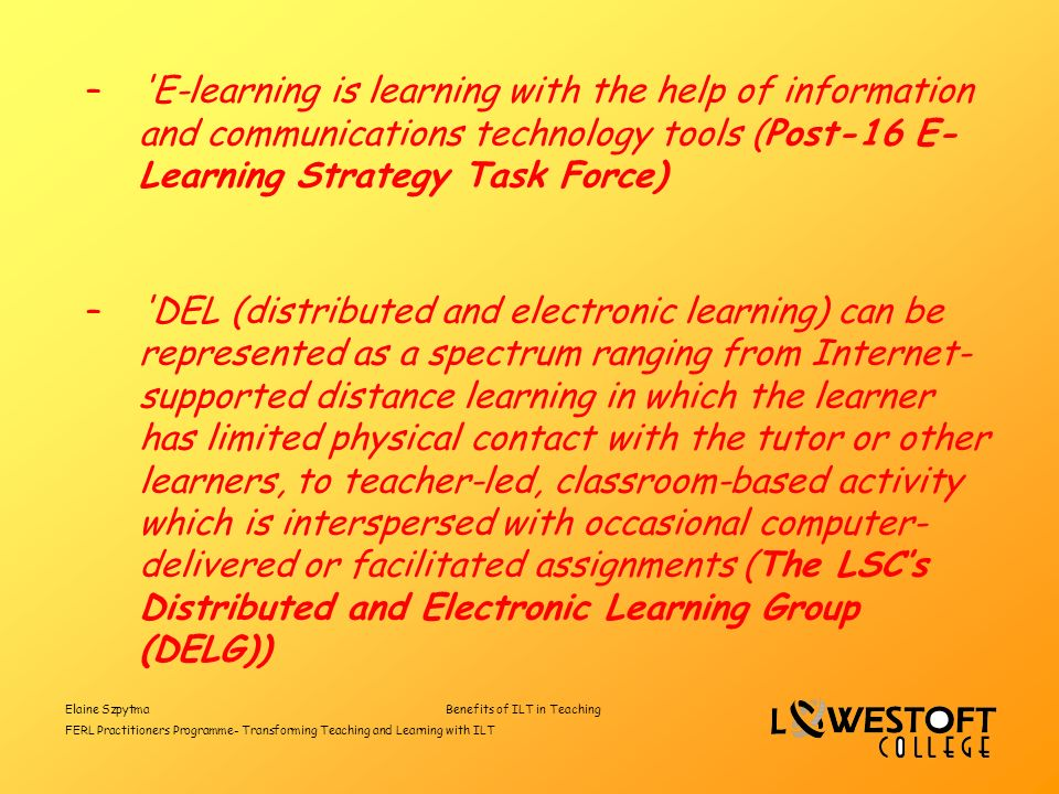 Elaine SzpytmaBenefits of ILT in Teaching FERL Practitioners Programme- Transforming Teaching and Learning with ILT – E-learning is learning with the help of information and communications technology tools (Post-16 E- Learning Strategy Task Force) – DEL (distributed and electronic learning) can be represented as a spectrum ranging from Internet- supported distance learning in which the learner has limited physical contact with the tutor or other learners, to teacher-led, classroom-based activity which is interspersed with occasional computer- delivered or facilitated assignments (The LSCs Distributed and Electronic Learning Group (DELG))