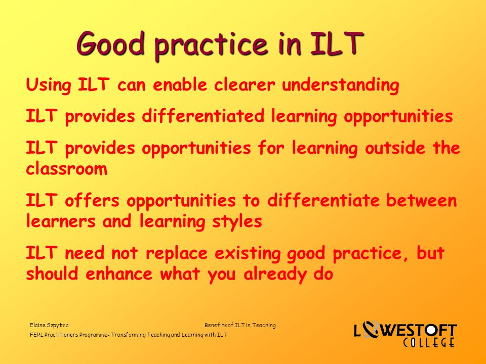Elaine SzpytmaBenefits of ILT in Teaching FERL Practitioners Programme- Transforming Teaching and Learning with ILT Good practice in ILT Using ILT can enable clearer understanding ILT provides differentiated learning opportunities ILT provides opportunities for learning outside the classroom ILT offers opportunities to differentiate between learners and learning styles ILT need not replace existing good practice, but should enhance what you already do