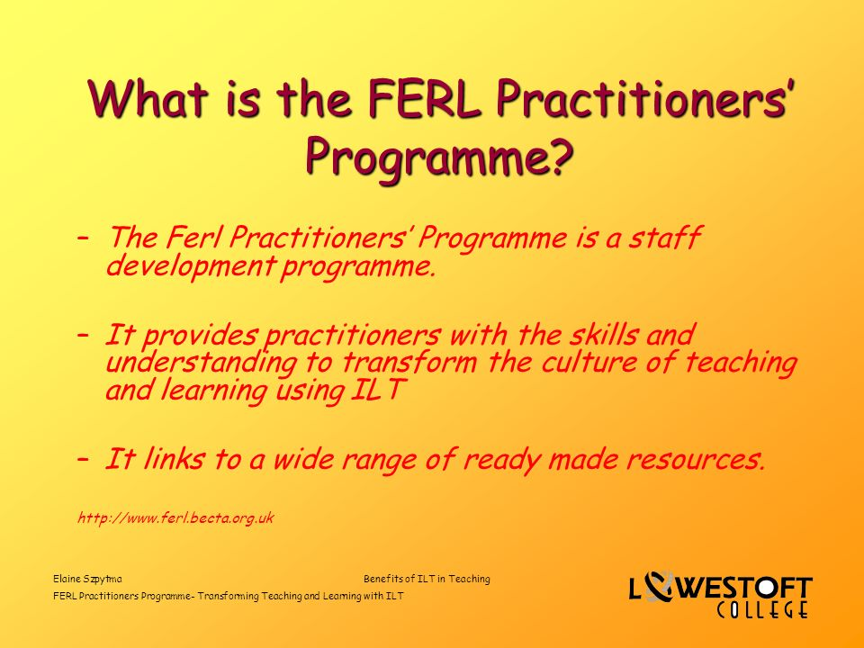 Elaine SzpytmaBenefits of ILT in Teaching FERL Practitioners Programme- Transforming Teaching and Learning with ILT What is the FERL Practitioners Programme.