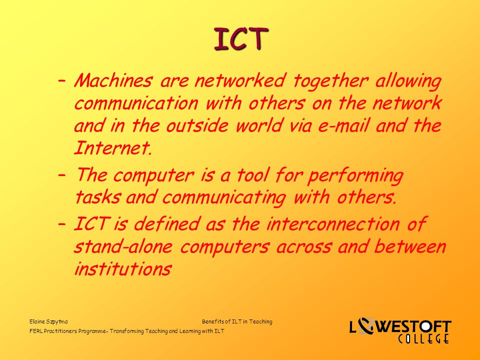 Elaine SzpytmaBenefits of ILT in Teaching FERL Practitioners Programme- Transforming Teaching and Learning with ILT ICT –Machines are networked together allowing communication with others on the network and in the outside world via e-mail and the Internet.