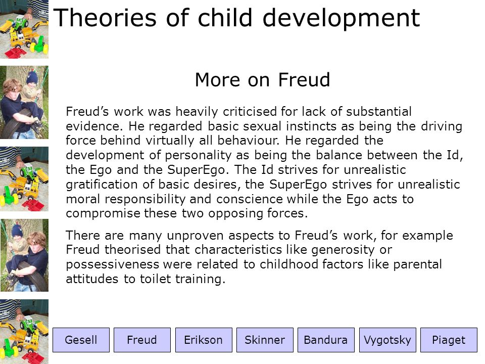 Theories of child development More on Freud Freuds work was heavily criticised for lack of substantial evidence. He regarded basic sexual instincts as