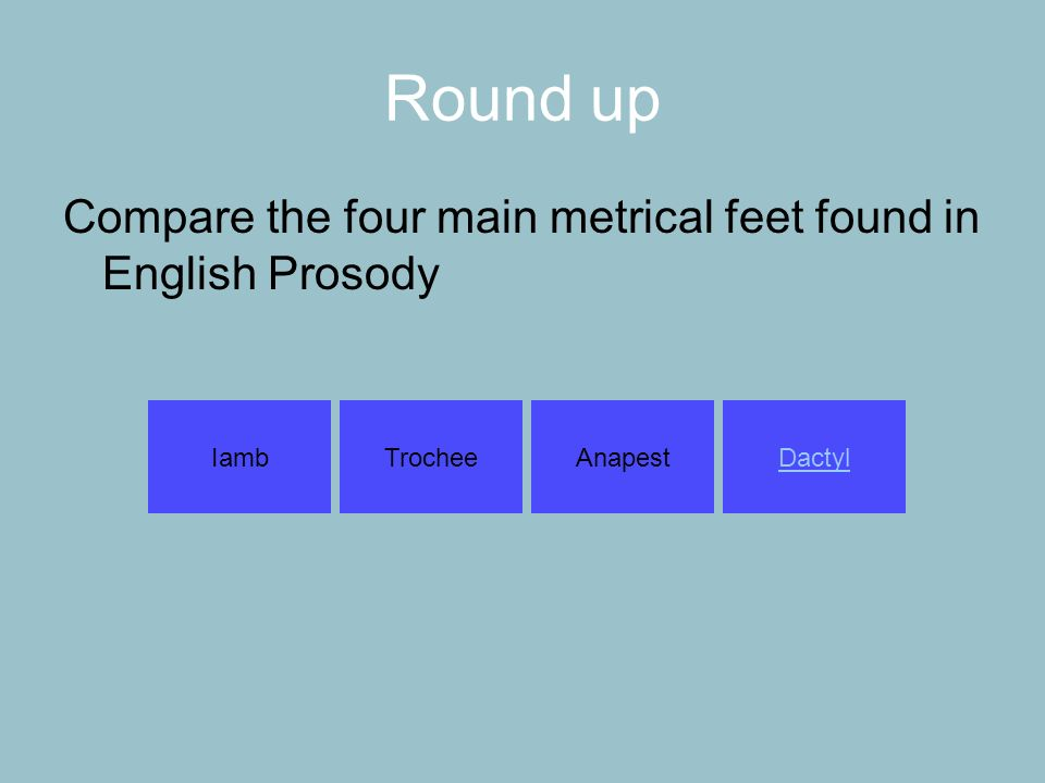Round up Compare the four main metrical feet found in English Prosody IambTrocheeAnapestDactyl