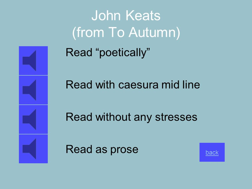 John Keats (from To Autumn) Read poetically Read with caesura mid line Read without any stresses Read as prose back