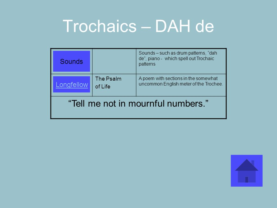 Trochaics – DAH de Sounds – such as drum patterns, dah de, piano - which spell out Trochaic patterns The Psalm of Life A poem with sections in the som