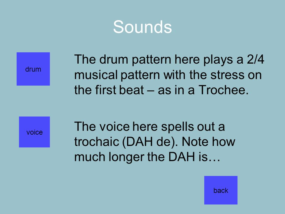 Sounds The drum pattern here plays a 2/4 musical pattern with the stress on the first beat – as in a Trochee. The voice here spells out a trochaic (DA