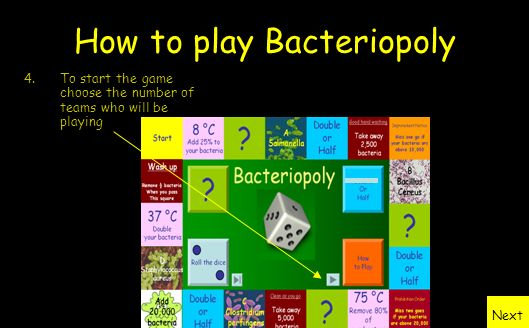 How to play Bacteriopoly 1.Each team chooses a bacteria and starts with 100,000 of them. 2.The aim is to reduce your bacteria as much as possible – th