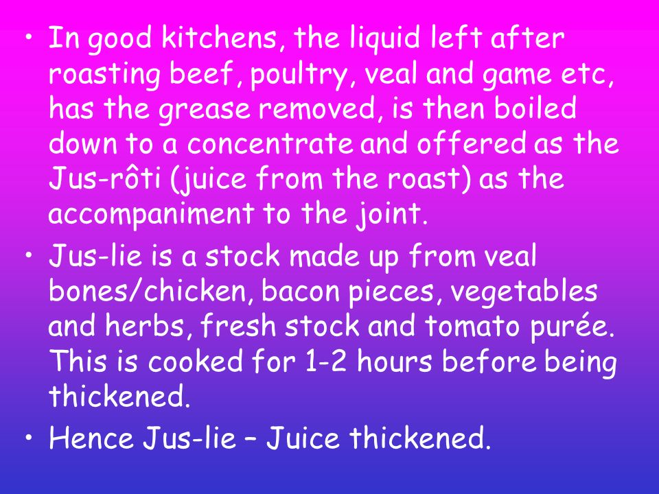 In good kitchens, the liquid left after roasting beef, poultry, veal and game etc, has the grease removed, is then boiled down to a concentrate and of