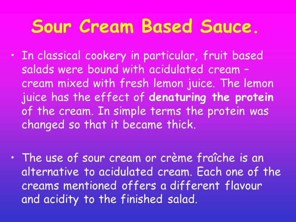 Sour Cream Based Sauce. In classical cookery in particular, fruit based salads were bound with acidulated cream – cream mixed with fresh lemon juice.