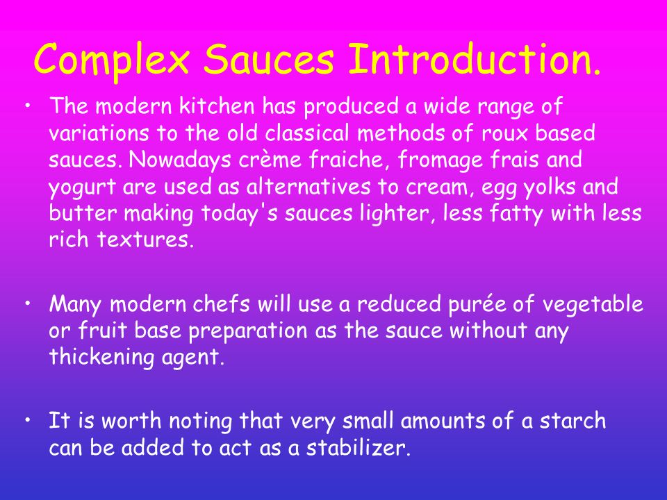 Complex Sauces Introduction. The modern kitchen has produced a wide range of variations to the old classical methods of roux based sauces. Nowadays cr
