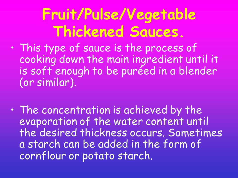 Fruit/Pulse/Vegetable Thickened Sauces. This type of sauce is the process of cooking down the main ingredient until it is soft enough to be puréed in