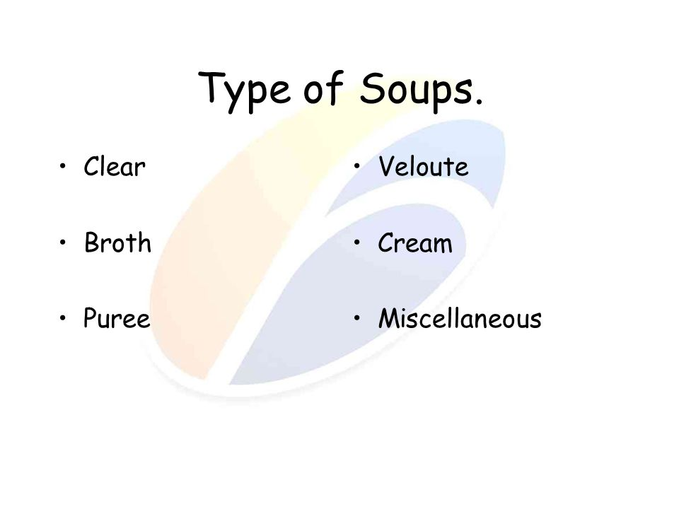 Type of Soups. Clear Broth Puree Veloute Cream Miscellaneous