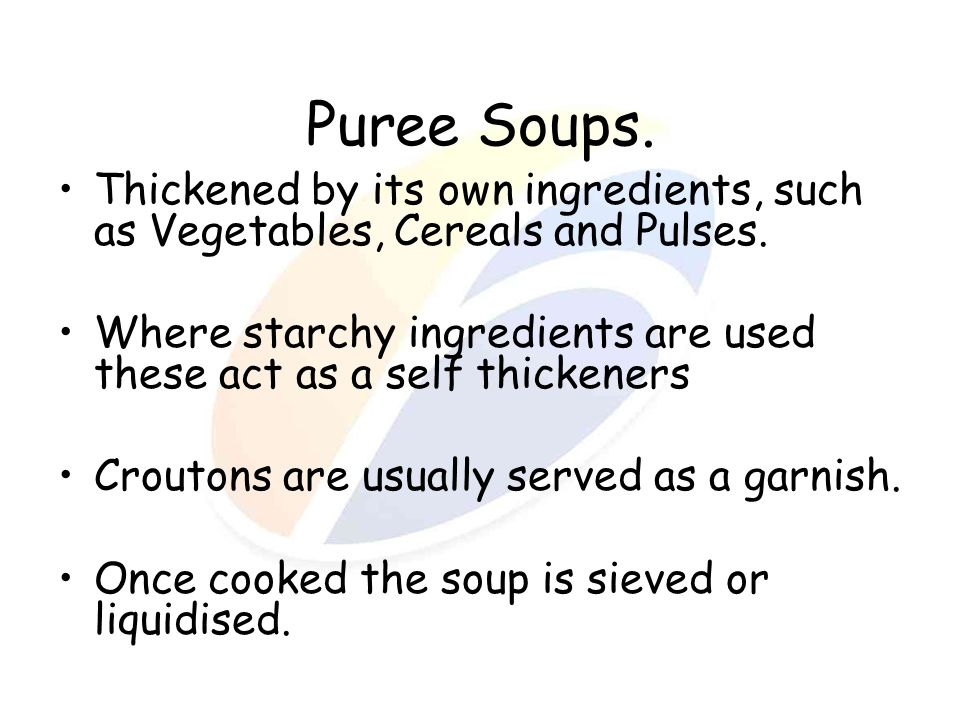 Puree Soups. Thickened by its own ingredients, such as Vegetables, Cereals and Pulses.