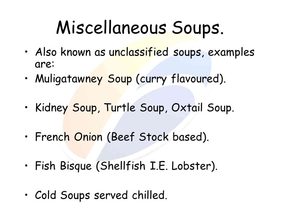 Miscellaneous Soups. Also known as unclassified soups, examples are: Muligatawney Soup (curry flavoured). Kidney Soup, Turtle Soup, Oxtail Soup. Frenc