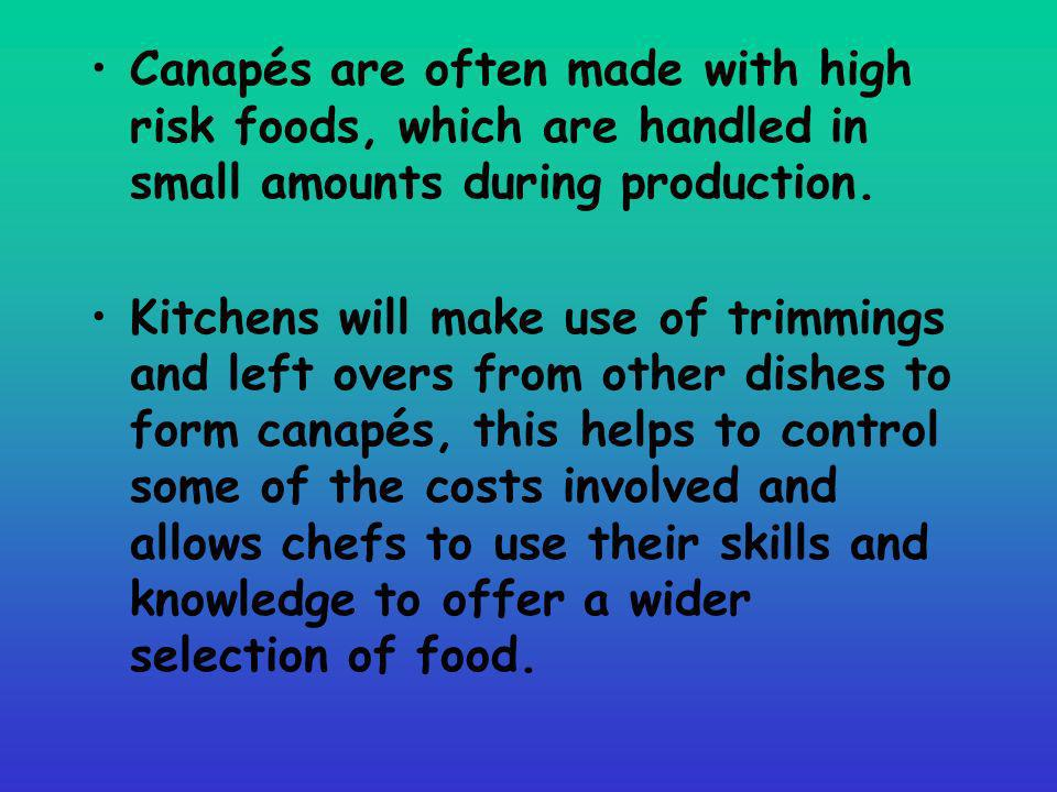 Canapés are often made with high risk foods, which are handled in small amounts during production. Kitchens will make use of trimmings and left overs