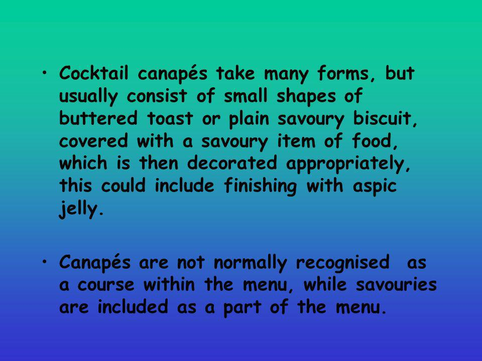 Cocktail canapés take many forms, but usually consist of small shapes of buttered toast or plain savoury biscuit, covered with a savoury item of food,