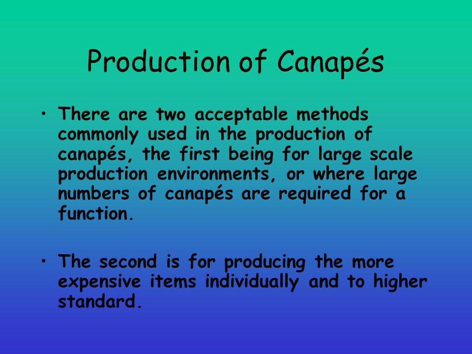 Production of Canapés There are two acceptable methods commonly used in the production of canapés, the first being for large scale production environm