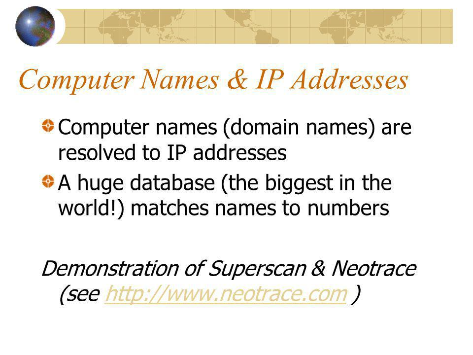 Computer Names & IP Addresses Computer names (domain names) are resolved to IP addresses A huge database (the biggest in the world!) matches names to numbers Demonstration of Superscan & Neotrace (see http://www.neotrace.com )http://www.neotrace.com