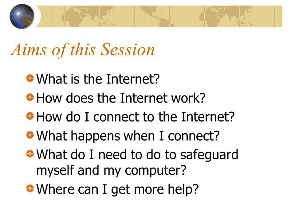 Aims of this Session What is the Internet. How does the Internet work.