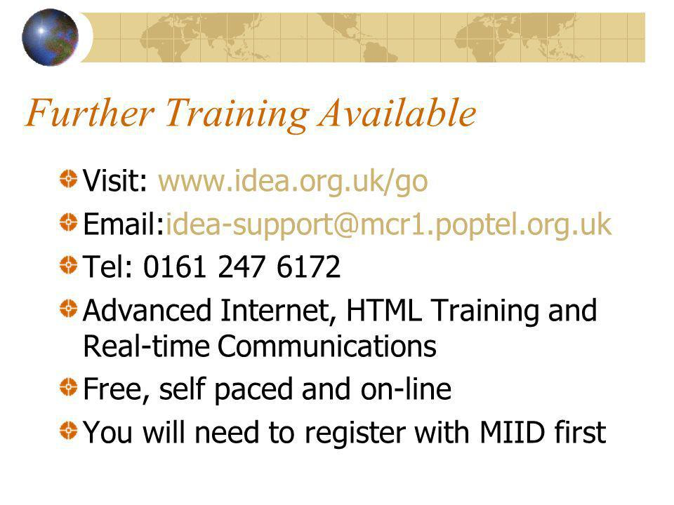 Further Training Available Visit: www.idea.org.uk/go Email:idea-support@mcr1.poptel.org.uk Tel: 0161 247 6172 Advanced Internet, HTML Training and Real-time Communications Free, self paced and on-line You will need to register with MIID first