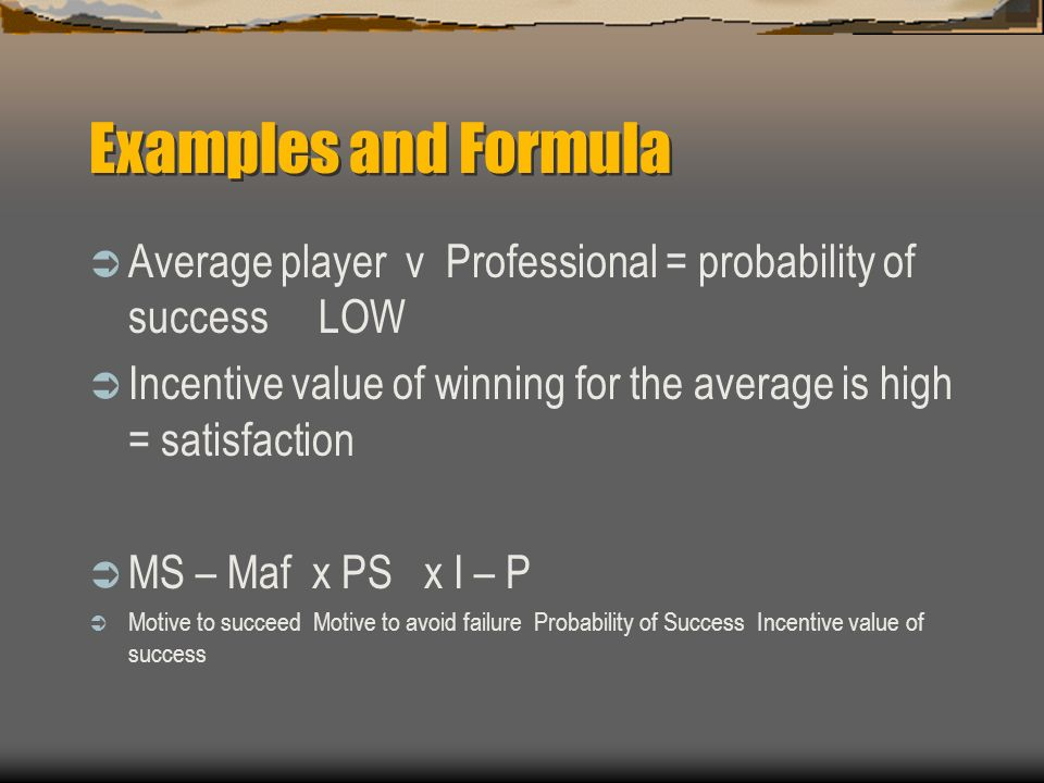 Examples and Formula Average player v Professional = probability of success LOW Incentive value of winning for the average is high = satisfaction MS – Maf x PS x I – P Motive to succeed Motive to avoid failure Probability of Success Incentive value of success