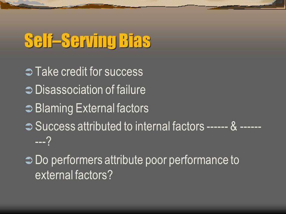 Self–Serving Bias Take credit for success Disassociation of failure Blaming External factors Success attributed to internal factors ------ & ------ ---.