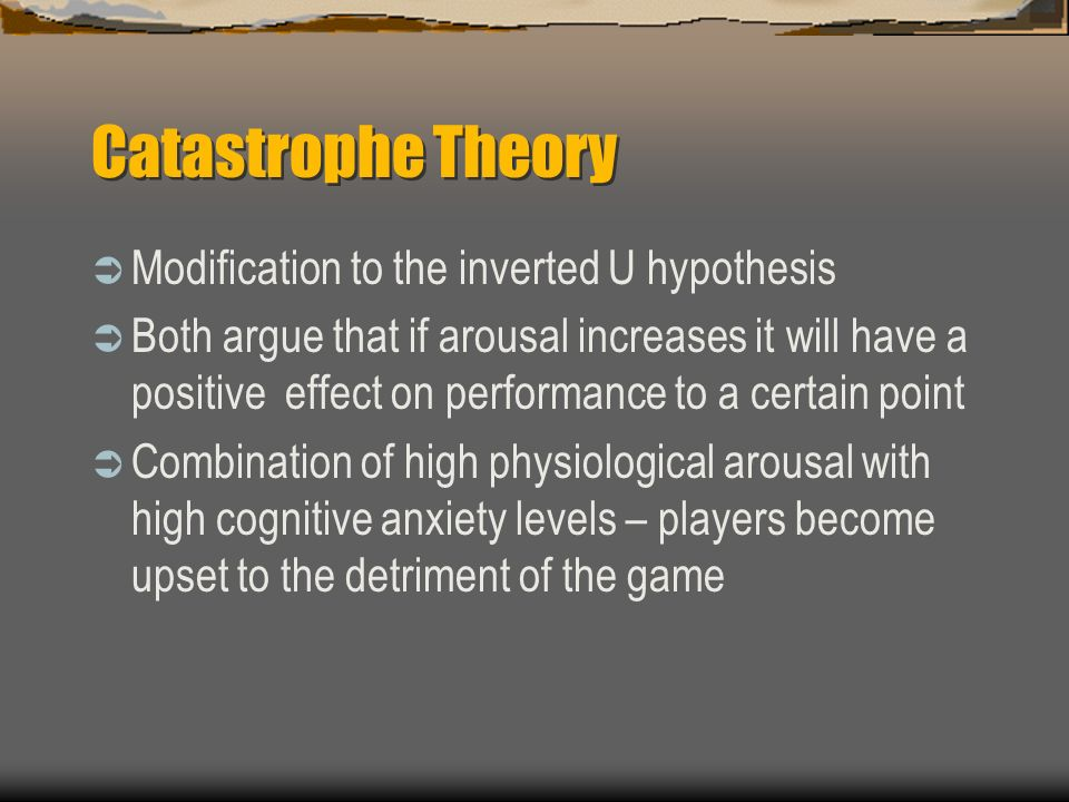 Catastrophe Theory Modification to the inverted U hypothesis Both argue that if arousal increases it will have a positive effect on performance to a certain point Combination of high physiological arousal with high cognitive anxiety levels – players become upset to the detriment of the game