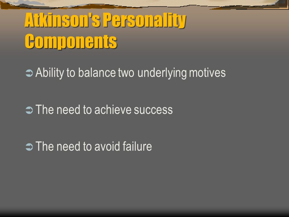 Atkinson s Personality Components Ability to balance two underlying motives The need to achieve success The need to avoid failure