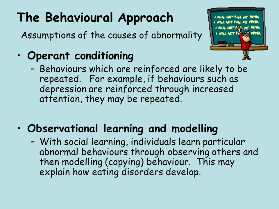 The Behavioural Approach Assumptions of the causes of abnormality Operant conditioning –Behaviours which are reinforced are likely to be repeated. For